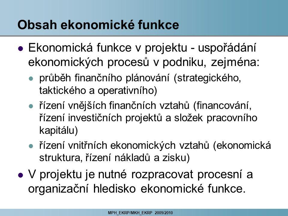 MPH_EKRP/MKH_EKRP 2009/2010 Obsah ekonomické funkce Ekonomická funkce v projektu - uspořádání ekonomických procesů v podniku, zejména: průběh finančního plánování (strategického, taktického a operativního) řízení vnějších finančních vztahů (financování, řízení investičních projektů a složek pracovního kapitálu) řízení vnitřních ekonomických vztahů (ekonomická struktura, řízení nákladů a zisku) V projektu je nutné rozpracovat procesní a organizační hledisko ekonomické funkce.
