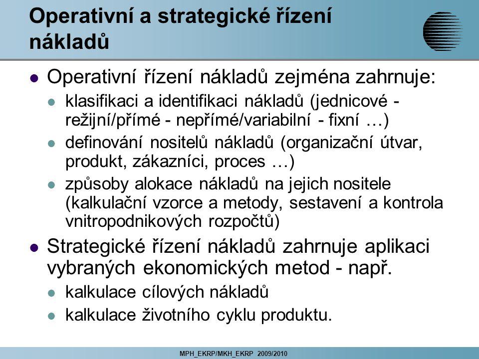 MPH_EKRP/MKH_EKRP 2009/2010 Operativní a strategické řízení nákladů Operativní řízení nákladů zejména zahrnuje: klasifikaci a identifikaci nákladů (jednicové - režijní/přímé - nepřímé/variabilní - fixní …) definování nositelů nákladů (organizační útvar, produkt, zákazníci, proces …) způsoby alokace nákladů na jejich nositele (kalkulační vzorce a metody, sestavení a kontrola vnitropodnikových rozpočtů) Strategické řízení nákladů zahrnuje aplikaci vybraných ekonomických metod - např.