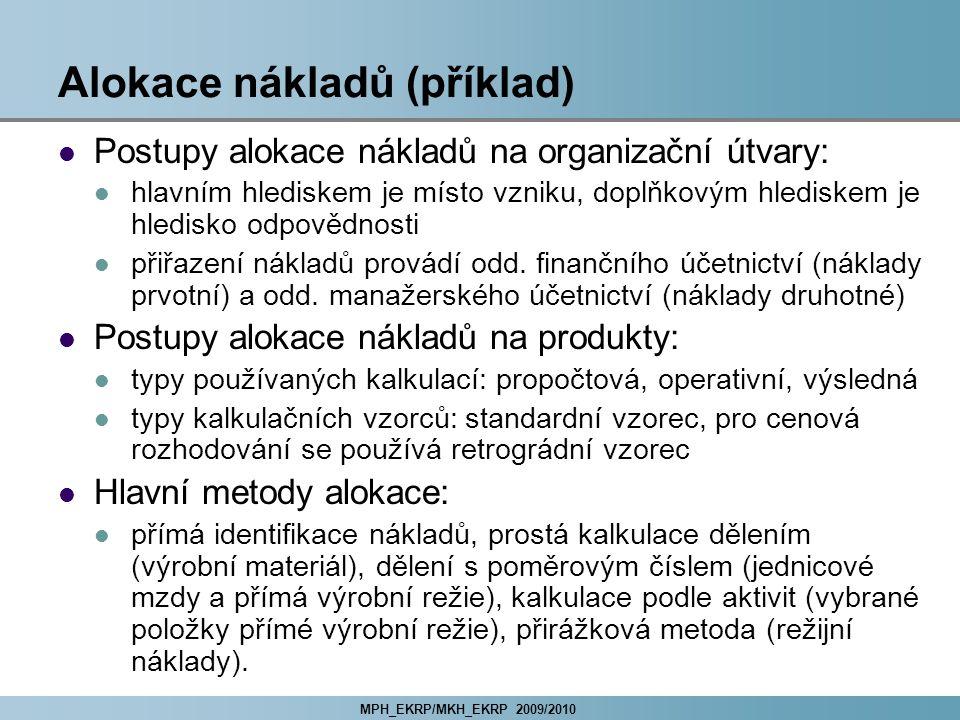 MPH_EKRP/MKH_EKRP 2009/2010 Alokace nákladů (příklad) Postupy alokace nákladů na organizační útvary: hlavním hlediskem je místo vzniku, doplňkovým hlediskem je hledisko odpovědnosti přiřazení nákladů provádí odd.