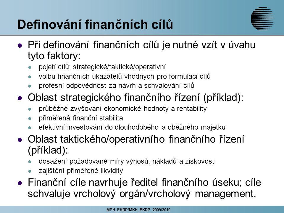 MPH_EKRP/MKH_EKRP 2009/2010 Definování finančních cílů Při definování finančních cílů je nutné vzít v úvahu tyto faktory: pojetí cílů: strategické/taktické/operativní volbu finančních ukazatelů vhodných pro formulaci cílů profesní odpovědnost za návrh a schvalování cílů Oblast strategického finančního řízení (příklad): průběžné zvyšování ekonomické hodnoty a rentability přiměřená finanční stabilita efektivní investování do dlouhodobého a oběžného majetku Oblast taktického/operativního finančního řízení (příklad): dosažení požadované míry výnosů, nákladů a ziskovosti zajištění přiměřené likvidity Finanční cíle navrhuje ředitel finančního úseku; cíle schvaluje vrcholový orgán/vrcholový management.