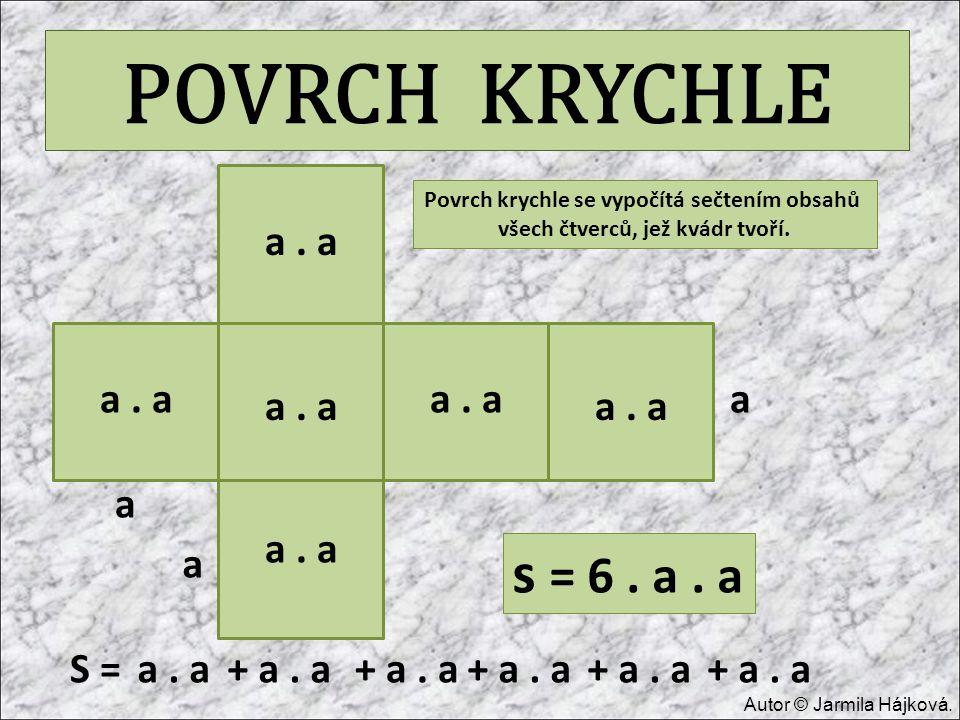 POVRCH KRYCHLE a a a a. a S =a. a+ a. a s = 6. a. a Povrch krychle se vypočítá sečtením obsahů všech čtverců, jež kvádr tvoří. Autor © Jarmila Hájková