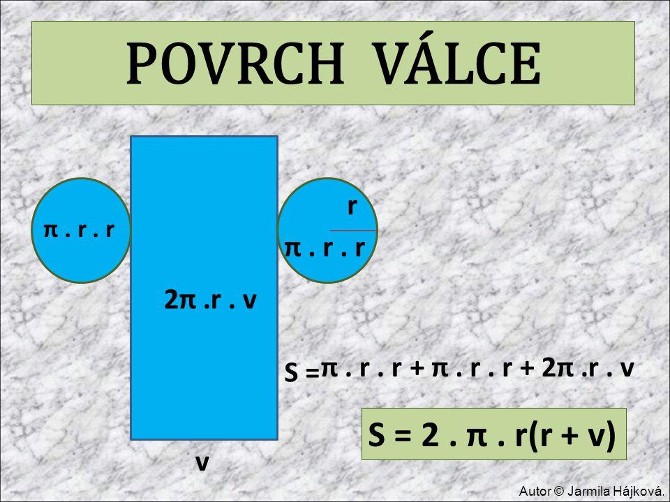POVRCH VÁLCE v r S = π. r. r + π. r. r π. r. r + 2π.r. v 2π.r. v S = 2. π. r(r + v) Autor © Jarmila Hájková.