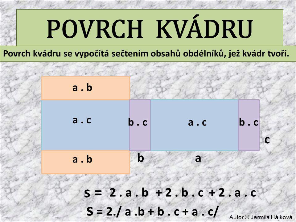 POVRCH KVÁDRU ab c b. c a. b a. c s = Povrch kvádru se vypočítá sečtením obsahů obdélníků, jež kvádr tvoří. 2. a. b+ 2. b. c+ 2. a. c s = 2./ a.b + b.