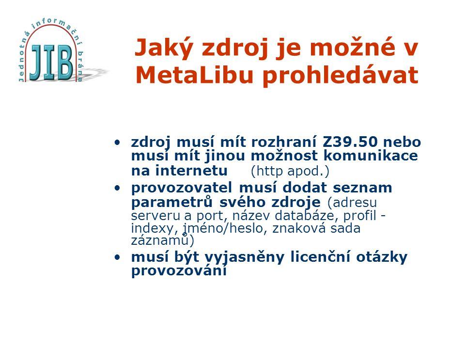 Jaký zdroj je možné v MetaLibu prohledávat zdroj musí mít rozhraní Z39.50 nebo musí mít jinou možnost komunikace na internetu (http apod.) provozovatel musí dodat seznam parametrů svého zdroje (adresu serveru a port, název databáze, profil - indexy, jméno/heslo, znaková sada záznamů) musí být vyjasněny licenční otázky provozování