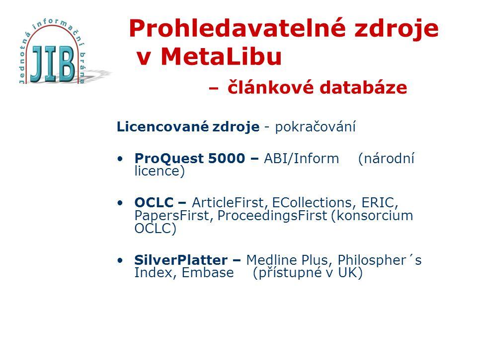 Prohledavatelné zdroje v MetaLibu – článkové databáze Licencované zdroje - pokračování ProQuest 5000 – ABI/Inform (národní licence) OCLC – ArticleFirst, ECollections, ERIC, PapersFirst, ProceedingsFirst (konsorcium OCLC) SilverPlatter – Medline Plus, Philospher´s Index, Embase (přístupné v UK)