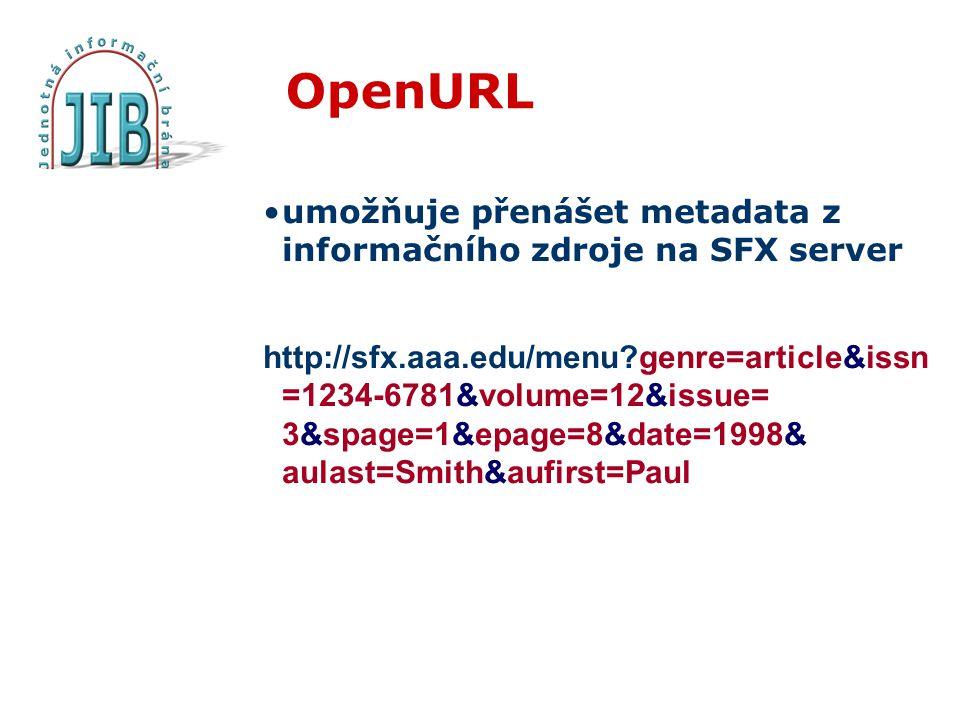 OpenURL umožňuje přenášet metadata z informačního zdroje na SFX server http://sfx.aaa.edu/menu?genre=article&issn =1234-6781&volume=12&issue= 3&spage=1&epage=8&date=1998& aulast=Smith&aufirst=Paul