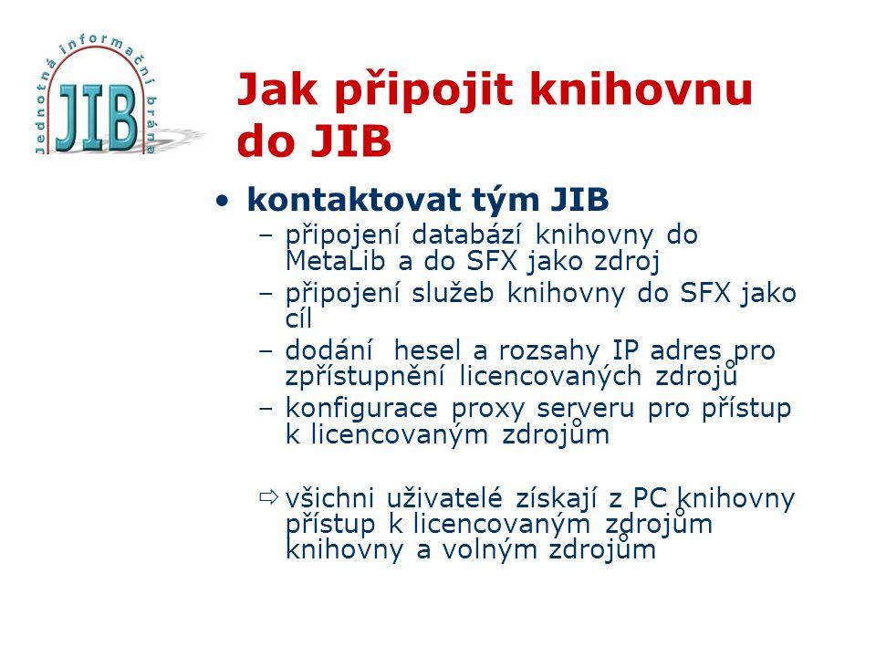 Jak připojit knihovnu do JIB kontaktovat tým JIB –připojení databází knihovny do MetaLib a do SFX jako zdroj –připojení služeb knihovny do SFX jako cíl –dodání hesel a rozsahy IP adres pro zpřístupnění licencovaných zdrojů –konfigurace proxy serveru pro přístup k licencovaným zdrojům  všichni uživatelé získají z PC knihovny přístup k licencovaným zdrojům knihovny a volným zdrojům
