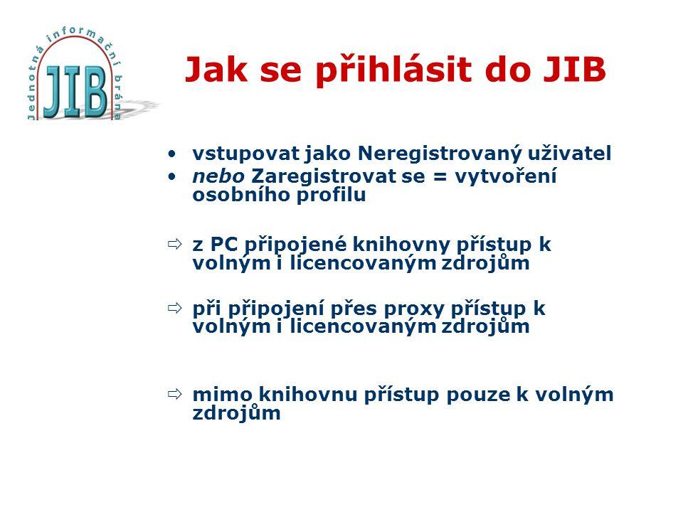 Jak se přihlásit do JIB vstupovat jako Neregistrovaný uživatel nebo Zaregistrovat se = vytvoření osobního profilu  z PC připojené knihovny přístup k volným i licencovaným zdrojům  při připojení přes proxy přístup k volným i licencovaným zdrojům  mimo knihovnu přístup pouze k volným zdrojům