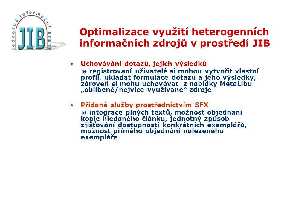 """Optimalizace využití heterogenních informačních zdrojů v prostředí JIB Uchovávání dotazů, jejich výsledků  registrovaní uživatelé si mohou vytvořit vlastní profil, ukládat formulace dotazu a jeho výsledky, zároveň si mohu uchovávat z nabídky MetaLibu """"oblíbené/nejvíce využívané zdroje Přidané služby prostřednictvím SFX  integrace plných textů, možnost objednání kopie hledaného článku, jednotný způsob zjišťování dostupnosti konkrétních exemplářů, možnost přímého objednání nalezeného exempláře"""