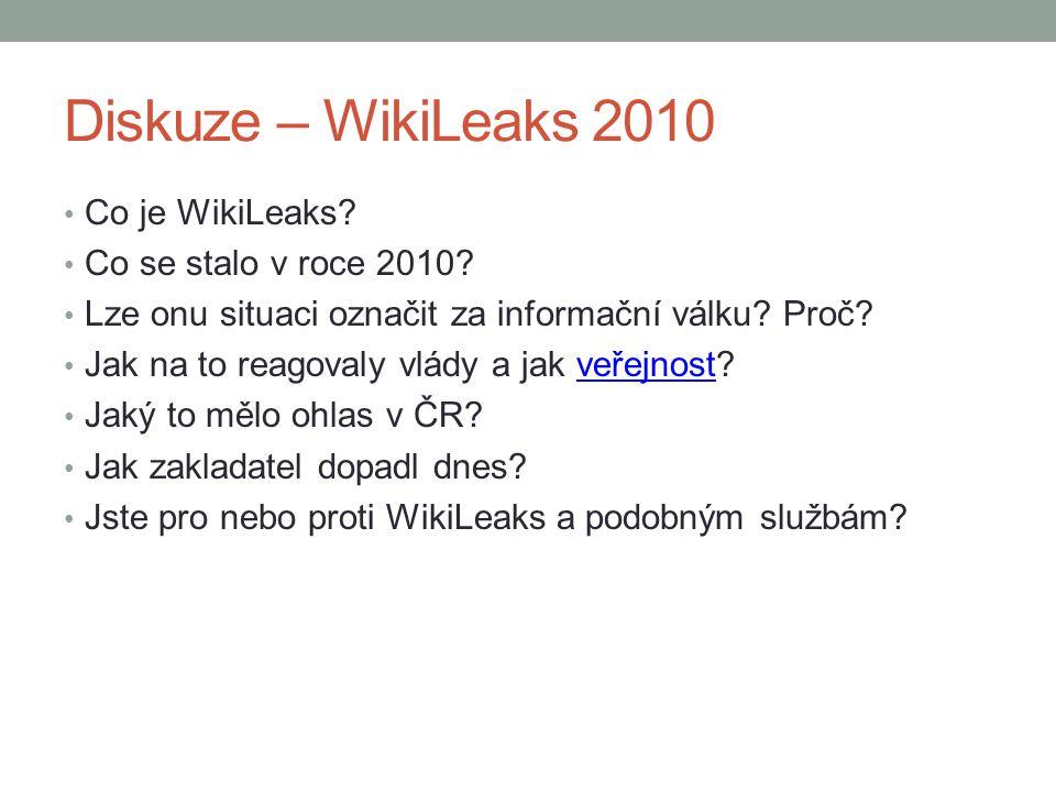 Diskuze – WikiLeaks 2010 Co je WikiLeaks? Co se stalo v roce 2010? Lze onu situaci označit za informační válku? Proč? Jak na to reagovaly vlády a jak
