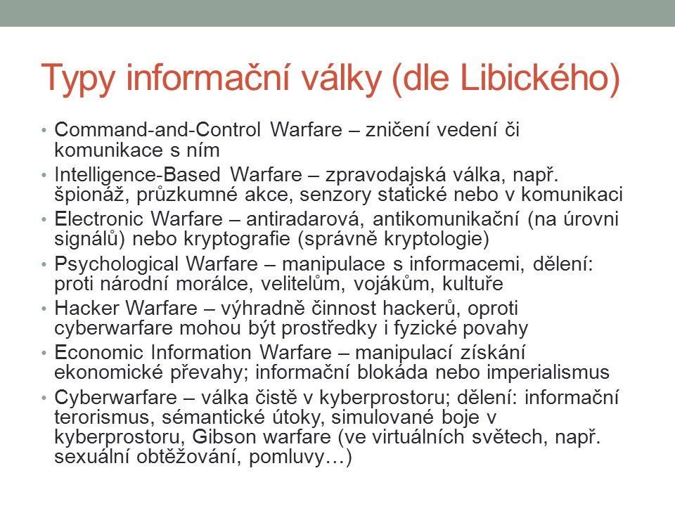 Specifika informační války Výrazný vliv na vítězství i konvenčně slabší armády Využití ovlivněno i (relativně) nízkými náklady na zbraně X prevence velmi drahá, nutné stále udržovat, i když k ničemu nedojde Útok někdy těžké rozpoznat – denně tisíce útoků na vojenské cíle bez ambice konfliktu, jen kriminalita Vždy podoba války podle zamýšleného cíle – dnes klíčové ICT => vhodná informační válka Lze zasáhnout cíl nehledě na geografii (dříve fronta X týl), tím i stírání rozdílu civilní X vojenské cíle, kvůli menší chráněnosti lze napadnout i civilní infrastrukturu Cíle: kritické infrastruktury (dodávky energií, vody, informační a komunikační systémy, nouzové služby, zásobování potravinami, státní správa a samospráva…) a kritické informační infrastruktury