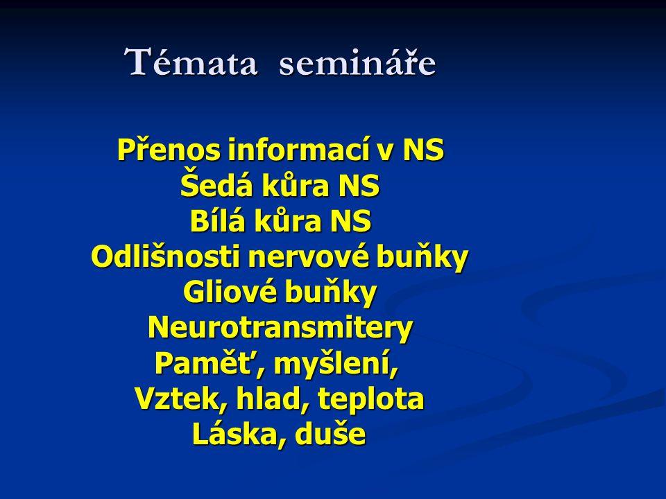 Témata semináře Přenos informací v NS Šedá kůra NS Bílá kůra NS Odlišnosti nervové buňky Gliové buňky Neurotransmitery Paměť, myšlení, Vztek, hlad, te