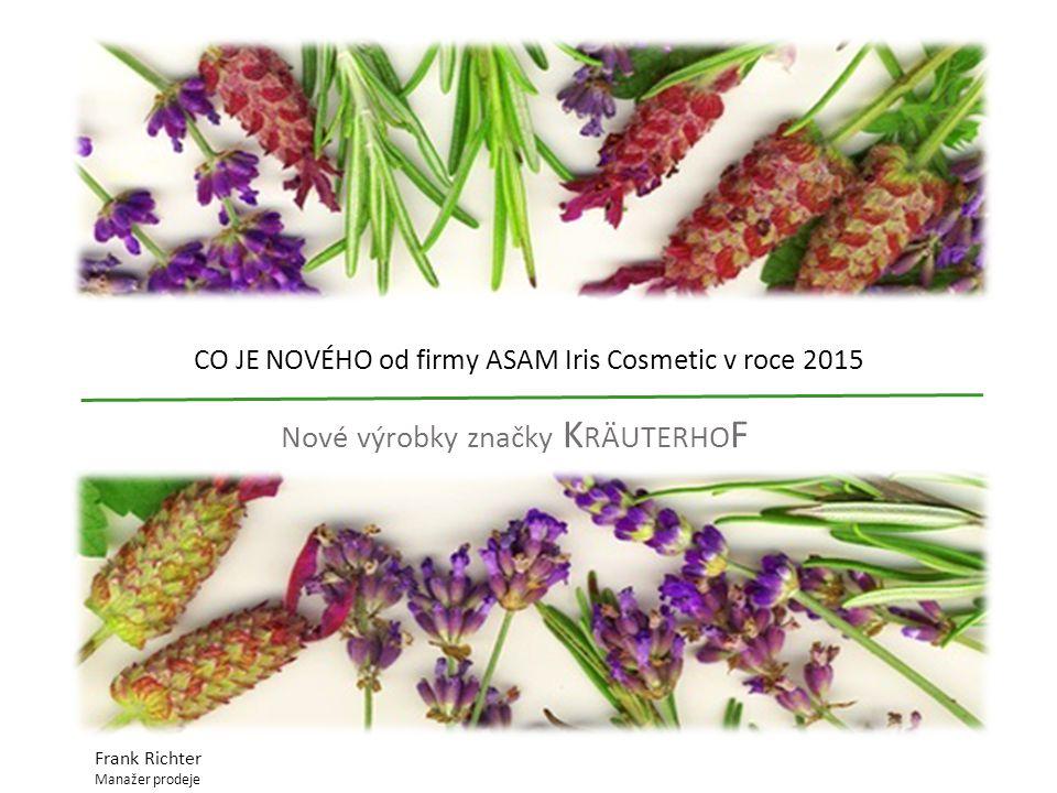 CO JE NOVÉHO od firmy ASAM Iris Cosmetic v roce 2015 Nové výrobky značky K RÄUTERHO F Frank Richter Manažer prodeje