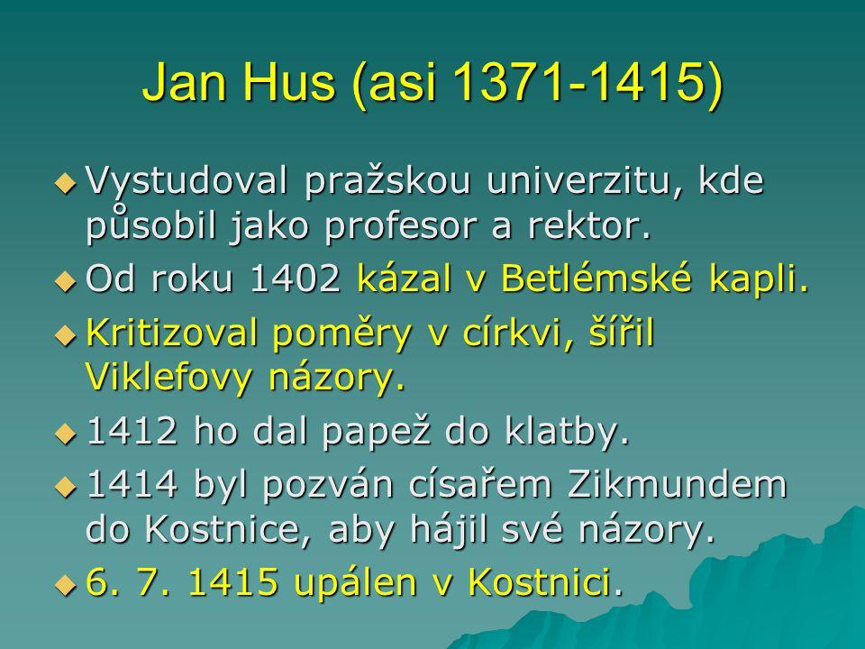 Jan Hus (asi 1371-1415)  Vystudoval pražskou univerzitu, kde působil jako profesor a rektor.