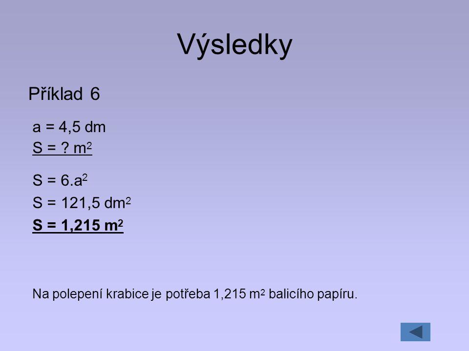 Výsledky Příklad 6 a = 4,5 dm S = ? m 2 S = 6.a 2 S = 121,5 dm 2 S = 1,215 m 2 Na polepení krabice je potřeba 1,215 m 2 balicího papíru.