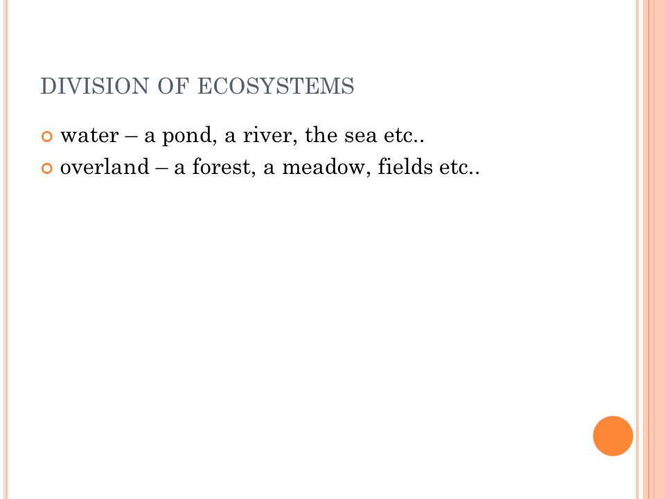 A NOTHER DIVISION OF ECOSYSTEMS natural – natural environmental conditions and natural relationships among organisms are critical to live in them artificial –influenced by human activity, a supplementary energy is supplied by a human