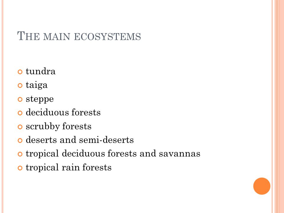 T HE MAIN ECOSYSTEMS tundra taiga steppe deciduous forests scrubby forests deserts and semi-deserts tropical deciduous forests and savannas tropical r