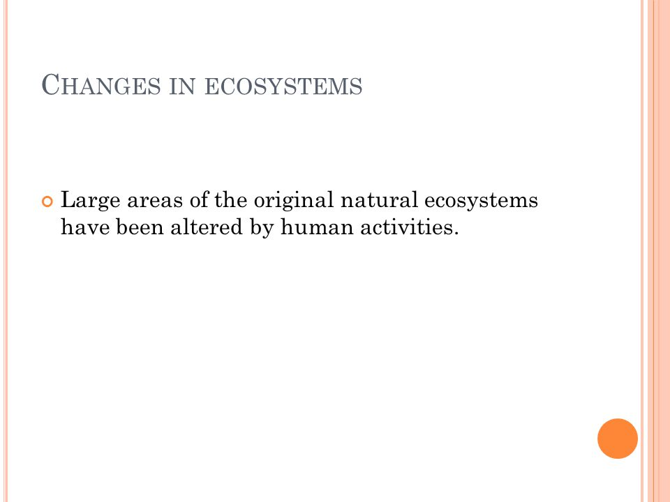C HANGES IN ECOSYSTEMS Large areas of the original natural ecosystems have been altered by human activities.