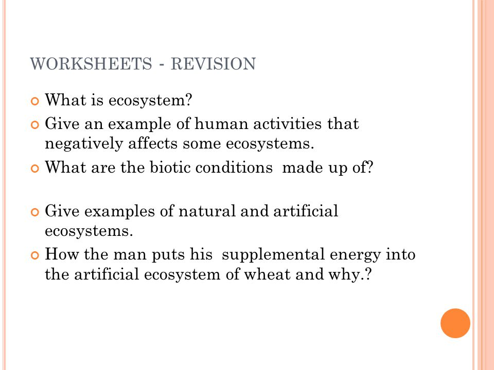 WORKSHEETS - REVISION What is ecosystem? Give an example of human activities that negatively affects some ecosystems. What are the biotic conditions m
