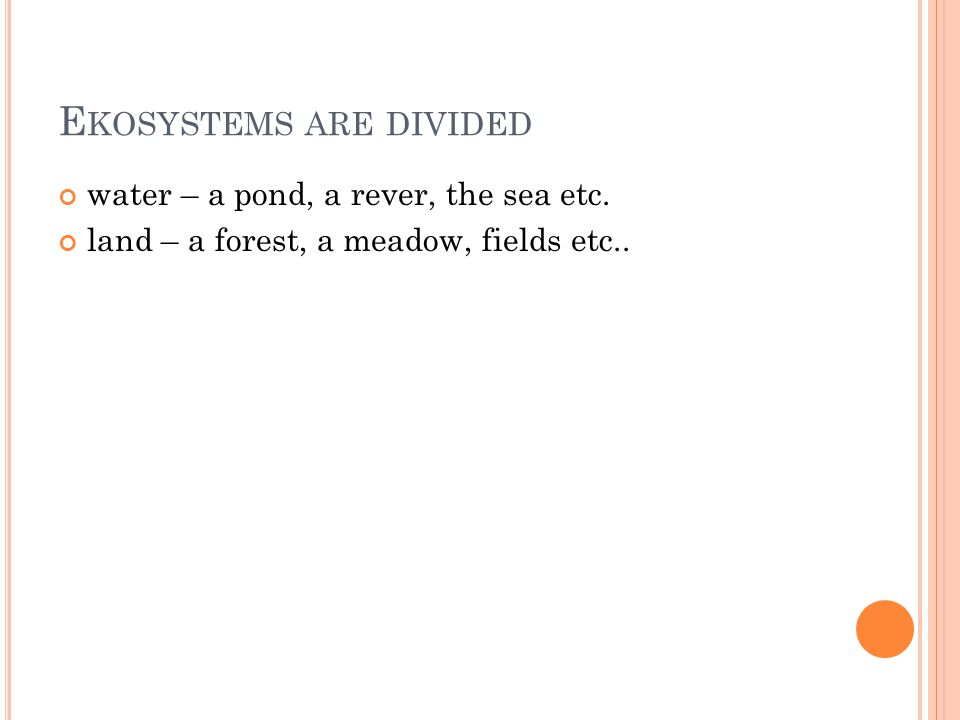 E KOSYSTEMS ARE DIVIDED water – a pond, a rever, the sea etc. land – a forest, a meadow, fields etc..