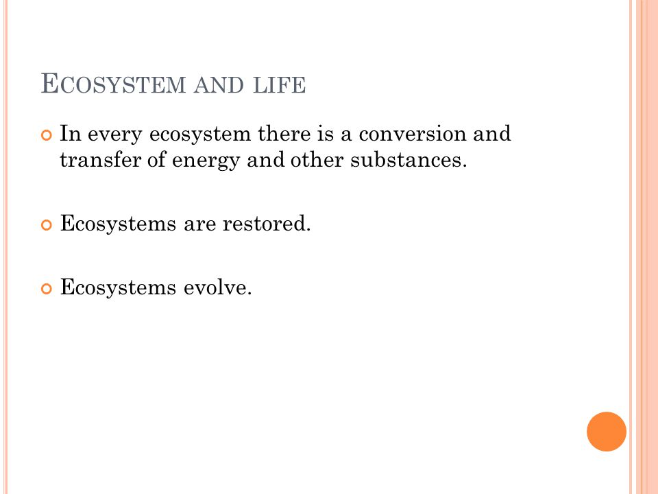 E COSYSTEM AND LIFE In every ecosystem there is a conversion and transfer of energy and other substances. Ecosystems are restored. Ecosystems evolve.