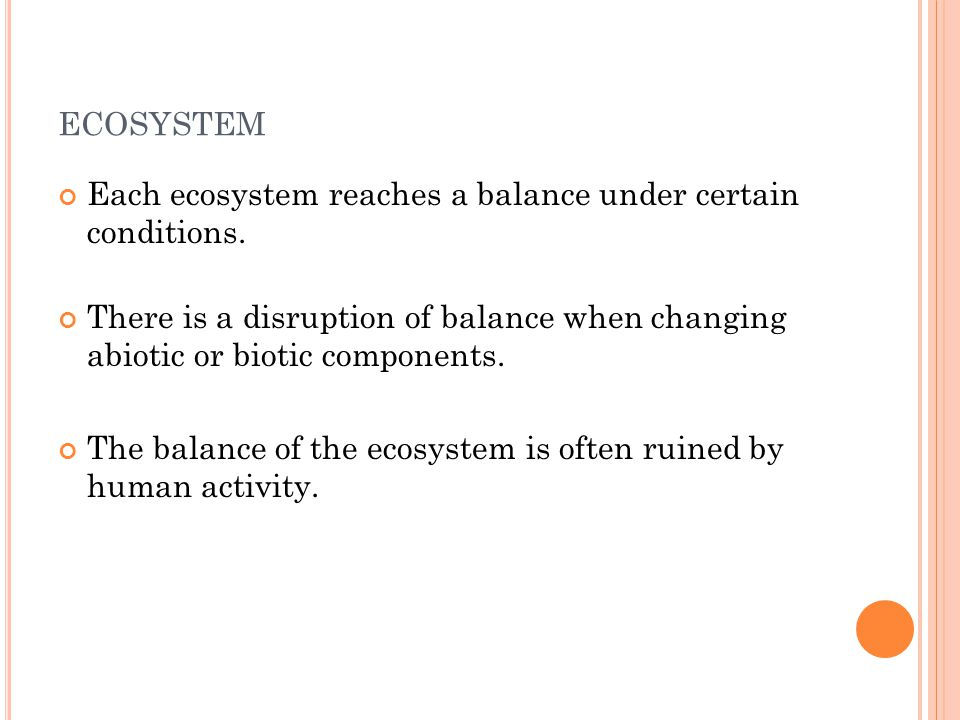 ECOSYSTEM Each ecosystem reaches a balance under certain conditions. There is a disruption of balance when changing abiotic or biotic components. The