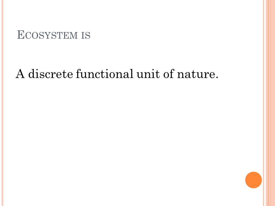 E COSYSTEMS ARE DIVIDED INTO : natural constant composition of plant and animal communities at certain abiotic conditions artificial man-made, additional energy