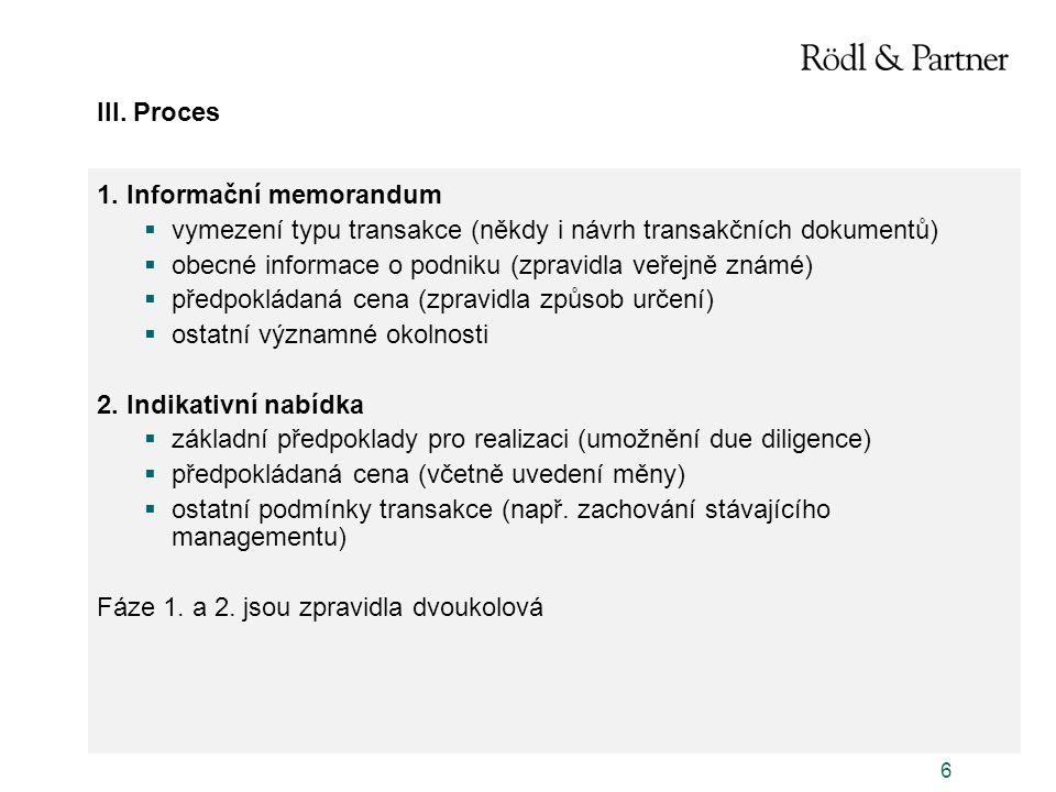 6 III. Proces 1. Informační memorandum  vymezení typu transakce (někdy i návrh transakčních dokumentů)  obecné informace o podniku (zpravidla veřejn