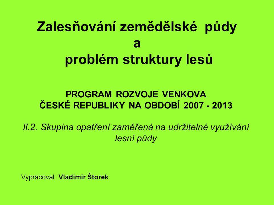 PROGRAM ROZVOJE VENKOVA ČESKÉ REPUBLIKY NA OBDOBÍ 2007 - 2013 II.2. Skupina opatření zaměřená na udržitelné využívání lesní půdy Zalesňování zemědělsk