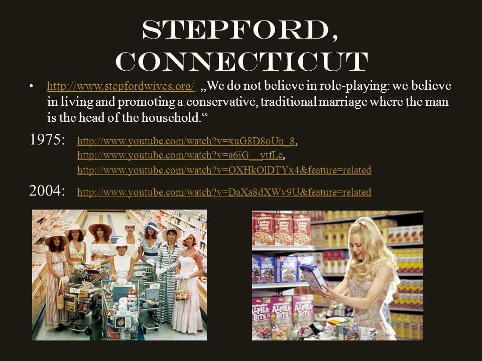 "Stepford, Connecticut http://www.stepfordwives.org/ ""We do not believe in role-playing: we believe in living and promoting a conservative, traditional marriage where the man is the head of the household. http://www.stepfordwives.org/ 1975: http://www.youtube.com/watch v=xuG8D8oUn_8, http://www.youtube.com/watch v=a6iG__ytfLc, http://www.youtube.com/watch v=xuG8D8oUn_8 http://www.youtube.com/watch v=a6iG__ytfLc http://www.youtube.com/watch v=OXHkOlDTYx4&feature=related 2004: http://www.youtube.com/watch v=DaXa8dXWv9U&feature=related http://www.youtube.com/watch v=DaXa8dXWv9U&feature=related"