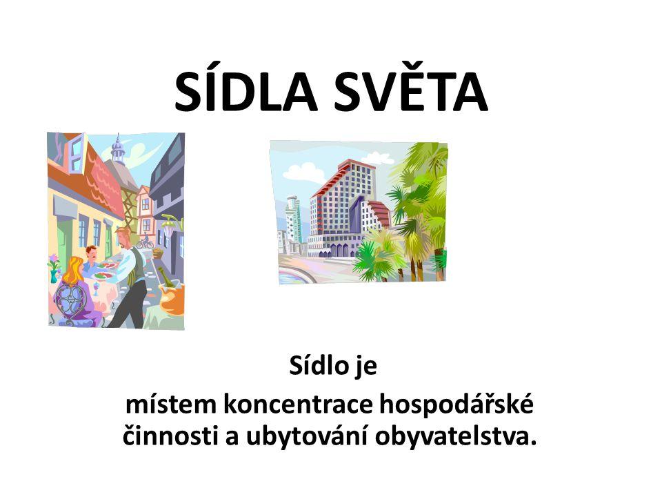 SÍDLA SVĚTA Sídlo je místem koncentrace hospodářské činnosti a ubytování obyvatelstva.