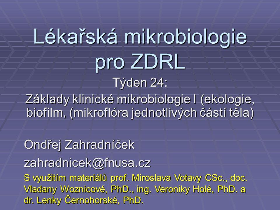 Lékařská mikrobiologie pro ZDRL Týden 24: Základy klinické mikrobiologie I (ekologie, biofilm, (mikroflóra jednotlivých částí těla) Ondřej Zahradníček