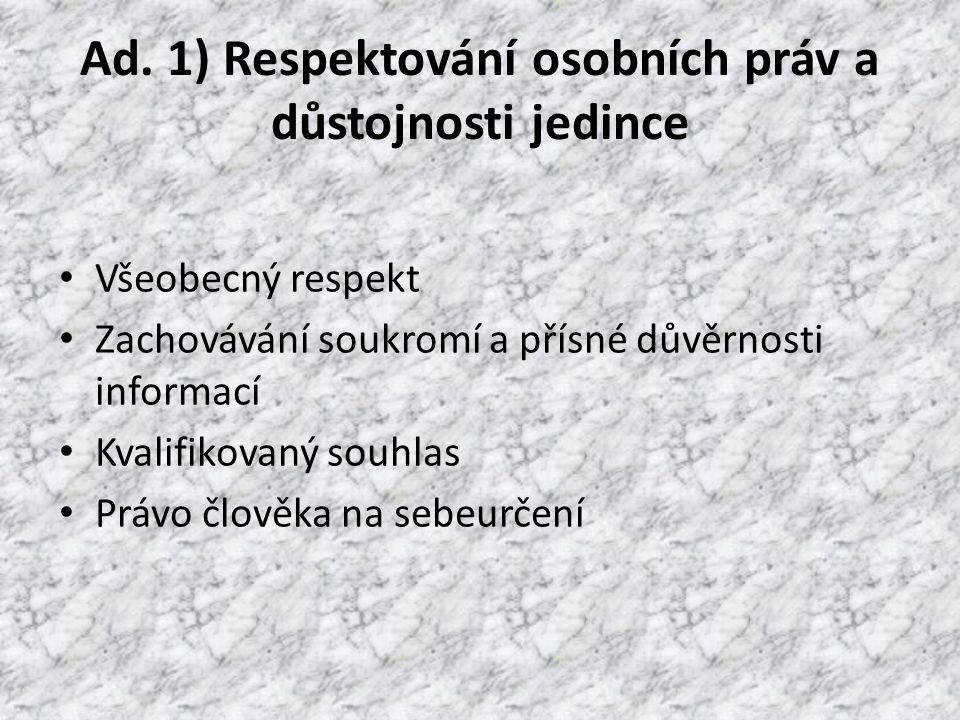 Ad. 1) Respektování osobních práv a důstojnosti jedince Všeobecný respekt Zachovávání soukromí a přísné důvěrnosti informací Kvalifikovaný souhlas Prá