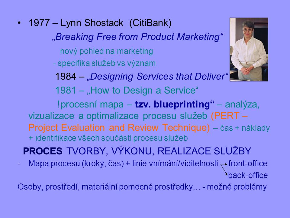 "1977 – Lynn Shostack (CitiBank) ""Breaking Free from Product Marketing"" nový pohled na marketing - specifika služeb vs význam 1984 – ""Designing Service"
