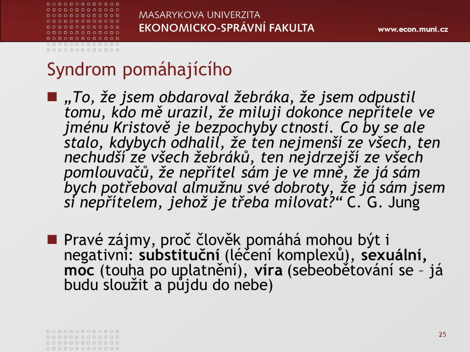 """www.econ.muni.cz 25 Syndrom pomáhajícího """"To, že jsem obdaroval žebráka, že jsem odpustil tomu, kdo mě urazil, že miluji dokonce nepřítele ve jménu Kristově je bezpochyby ctností."""