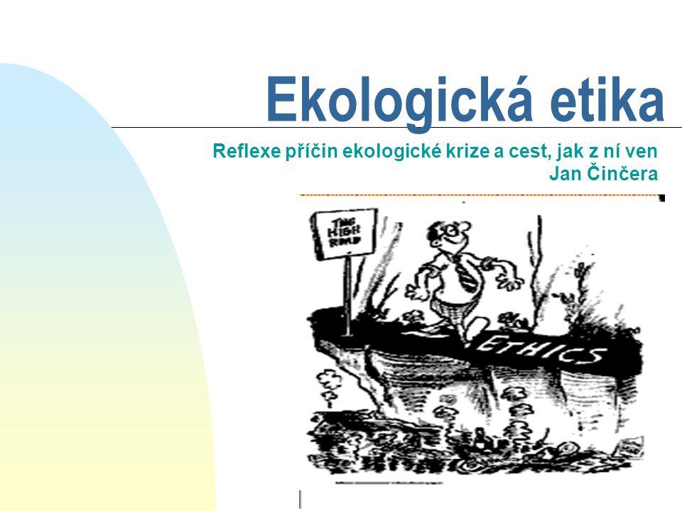 Ekologická etika Reflexe příčin ekologické krize a cest, jak z ní ven Jan Činčera