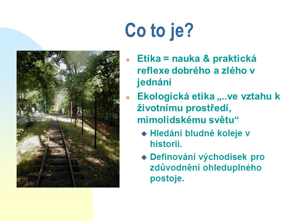 """Co to je? n Etika = nauka & praktická reflexe dobrého a zlého v jednání n Ekologická etika """"..ve vztahu k životnímu prostředí, mimolidskému světu"""" u H"""