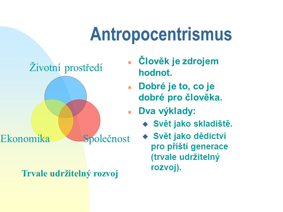 Antropocentrismus n Člověk je zdrojem hodnot. n Dobré je to, co je dobré pro člověka. n Dva výklady: u Svět jako skladiště. u Svět jako dědictví pro p