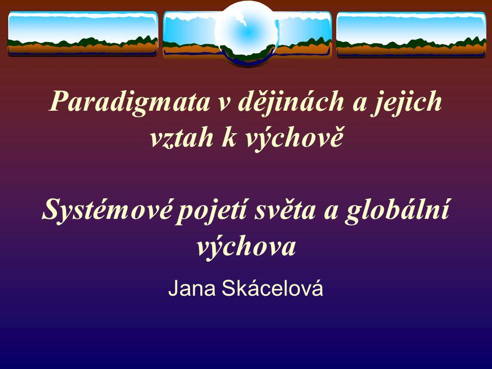 Paradigmata v dějinách a jejich vztah k výchově Systémové pojetí světa a globální výchova Jana Skácelová