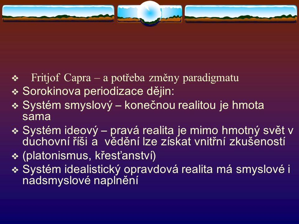  Fritjof Capra – a potřeba změny paradigmatu  Sorokinova periodizace dějin:  Systém smyslový – konečnou realitou je hmota sama  Systém ideový – pravá realita je mimo hmotný svět v duchovní říši a vědění lze získat vnitřní zkušeností  (platonismus, křesťanství)  Systém idealistický opravdová realita má smyslové i nadsmyslové naplnění