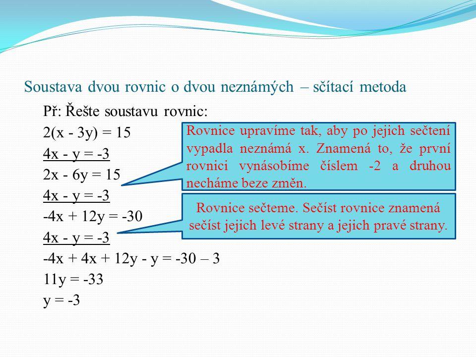 Soustava dvou rovnic o dvou neznámých – sčítací metoda Př: Řešte soustavu rovnic: 2(x - 3y) = 15 4x - y = -3 2x - 6y = 15 4x - y = -3 -4x + 12y = -30