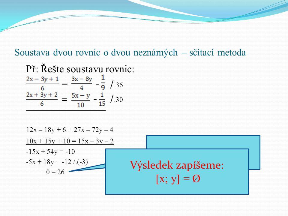 Soustava dvou rovnic o dvou neznámých – sčítací metoda Př: Řešte soustavu rovnic: = - /.36 = - /.30 12x – 18y + 6 = 27x – 72y – 4 10x + 15y + 10 = 15x