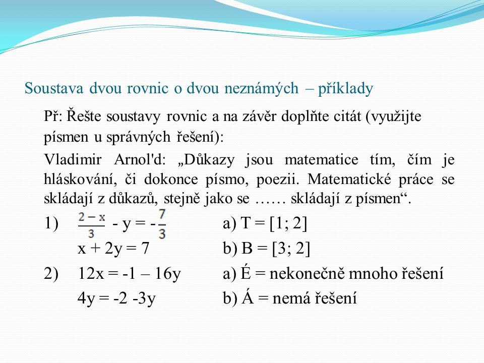 Soustava dvou rovnic o dvou neznámých – příklady Př: Řešte soustavy rovnic a na závěr doplňte citát (využijte písmen u správných řešení): Vladimir Arn