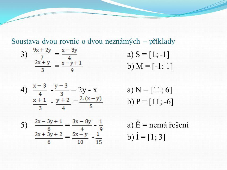 Soustava dvou rovnic o dvou neznámých – příklady 3) = a) S = [1; -1] = b) M = [-1; 1] 4) - = 2y - xa) N = [11; 6] - = b) P = [11; -6] 5) = - a) Ě = ne