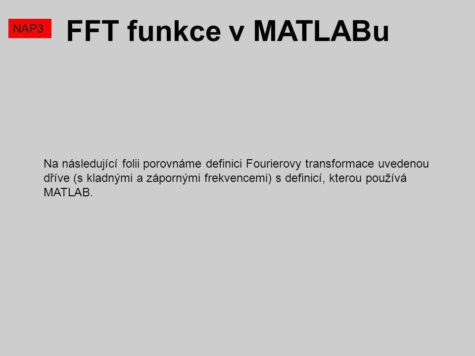 FFT funkce v MATLABu NAP3 Na následující folii porovnáme definici Fourierovy transformace uvedenou dříve (s kladnými a zápornými frekvencemi) s defini