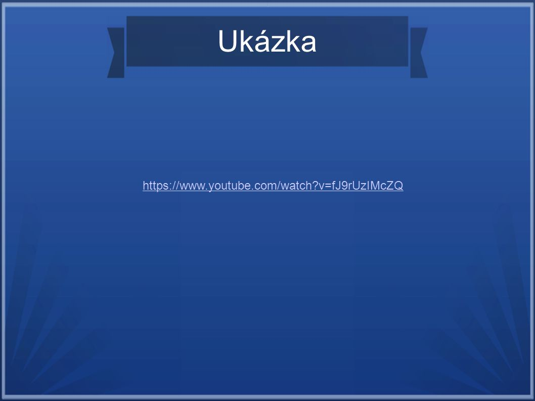 Ukázka https://www.youtube.com/watch?v=fJ9rUzIMcZQ