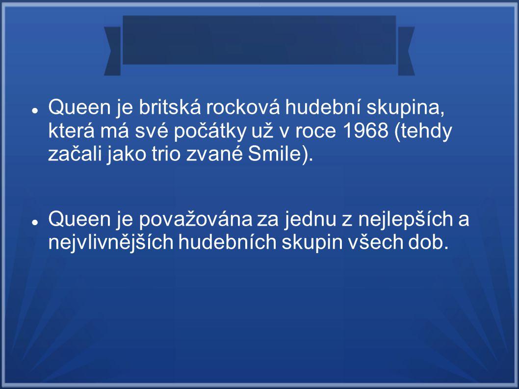 Queen je britská rocková hudební skupina, která má své počátky už v roce 1968 (tehdy začali jako trio zvané Smile). Queen je považována za jednu z nej