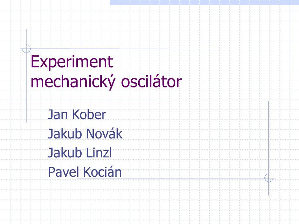 Experiment mechanický oscilátor Jan Kober Jakub Novák Jakub Linzl Pavel Kocián