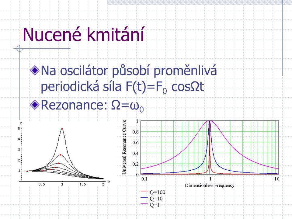 Nucené kmitání Na oscilátor působí proměnlivá periodická síla F(t)=F 0 cosΩt Rezonance: Ω=ω 0