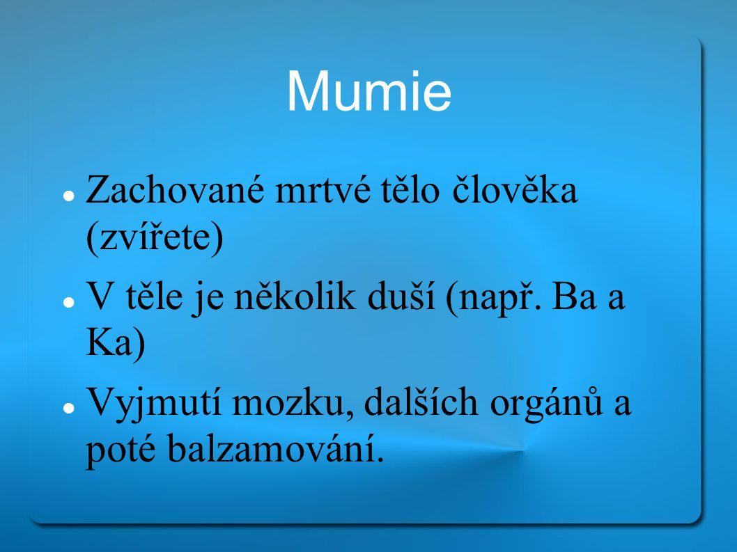 Mumie Zachované mrtvé tělo člověka (zvířete) V těle je několik duší (např. Ba a Ka) Vyjmutí mozku, dalších orgánů a poté balzamování.